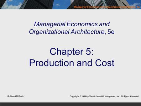 Managerial Economics and Organizational Architecture, 5e Managerial Economics and Organizational Architecture, 5e Chapter 5: Production and Cost Copyright.