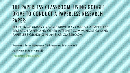 THE PAPERLESS CLASSROOM: USING GOOGLE DRIVE TO CONDUCT A PAPERLESS RESEARCH PAPER: BENEFITS OF USING GOOGLE DRIVE TO CONDUCT A PAPERLESS RESEARCH PAPER,