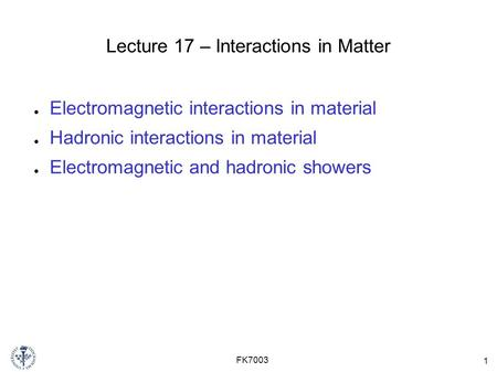 1 FK7003 Lecture 17 – Interactions in Matter ● Electromagnetic interactions in material ● Hadronic interactions in material ● Electromagnetic and hadronic.