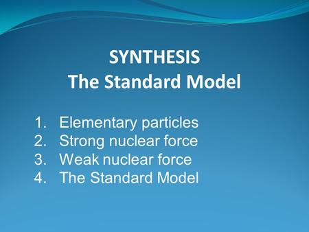 SYNTHESIS The Standard Model 1.Elementary particles 2.Strong nuclear force 3.Weak nuclear force 4.The Standard Model.