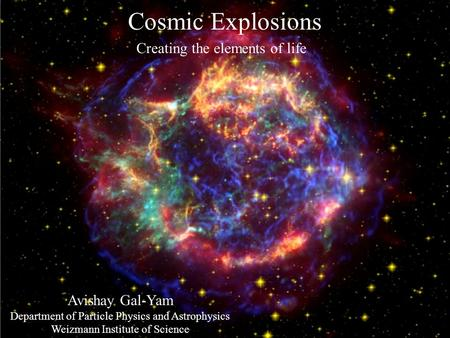 Cosmic Explosions Creating the elements of life Avishay Gal-Yam Department of Particle Physics and Astrophysics Weizmann Institute of Science.