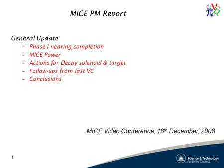 1 MICE PM Report General Update –Phase I nearing completion –MICE Power –Actions for Decay solenoid & target –Follow-ups from last VC –Conclusions MICE.
