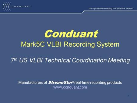 1 Conduant Mark5C VLBI Recording System 7 th US VLBI Technical Coordination Meeting Manufacturers of StreamStor ® real-time recording products www.conduant.com.