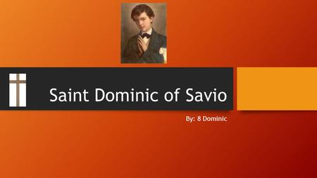 Saint Dominic of Savio By: 8 Dominic. Facts about Me I am not a martyr I lived in Italy I want people to demonstrate modesty I represent a heat.