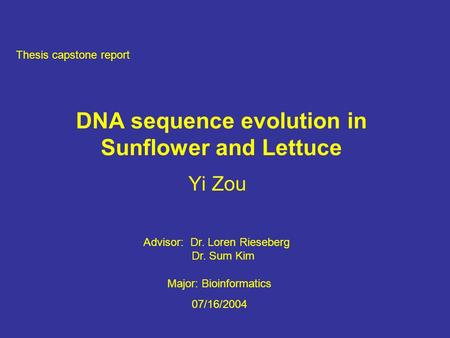 DNA sequence evolution in Sunflower and Lettuce Yi Zou Thesis capstone report Major: Bioinformatics 07/16/2004 Advisor: Dr. Loren Rieseberg Dr. Sum Kim.