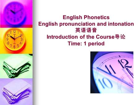 English Phonetics English pronunciation and intonation 英语语音 Introduction of the Course 导论 Time: 1 period.
