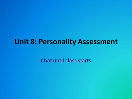 Unit 8: Personality Assessment Chat until class starts.