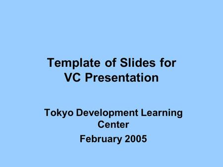 Template of Slides for VC Presentation Tokyo Development Learning Center February 2005.