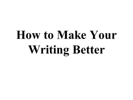 How to Make Your Writing Better. Common Errors This is a list of mistakes that almost 100 percent of students in both my journalism classes made.