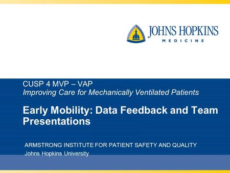 CUSP 4 MVP – VAP Improving Care for Mechanically Ventilated Patients Early Mobility: Data Feedback and Team Presentations ARMSTRONG INSTITUTE FOR PATIENT.