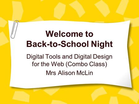 Welcome to Back-to-School Night Digital Tools and Digital Design for the Web (Combo Class) Mrs Alison McLin.