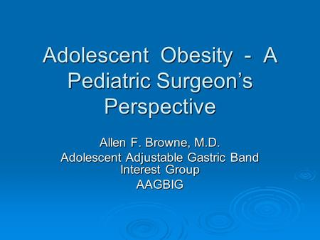Adolescent Obesity - A Pediatric Surgeon's Perspective Allen F. Browne, M.D. Adolescent Adjustable Gastric Band Interest Group AAGBIG.