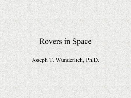 "Rovers in Space Joseph T. Wunderlich, Ph.D.. Selected Rovers 1971: NASA ""Lunar Roving Vehicle"" (LRV) Mars Rovers: –1996: NASA Pathfinder ""Sojourner"" –2004:"
