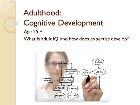 Adulthood: Cognitive Development Age 25 + What is adult IQ, and how does expertise develop?