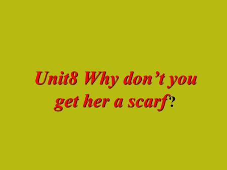 Unit8 Why don't you get her a scarf Unit8 Why don't you get her a scarf ?