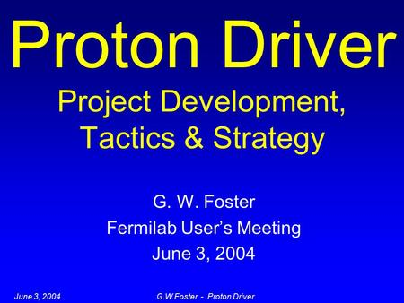 June 3, 2004G.W.Foster - Proton Driver Proton Driver Project Development, Tactics & Strategy G. W. Foster Fermilab User's Meeting June 3, 2004.