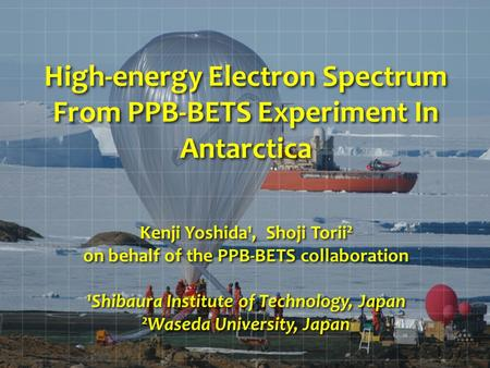 High-energy Electron Spectrum From PPB-BETS Experiment In Antarctica Kenji Yoshida 1, Shoji Torii 2 on behalf of the PPB-BETS collaboration 1 Shibaura.