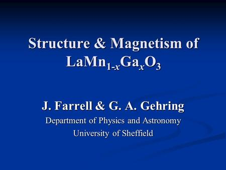 Structure & Magnetism of LaMn 1-x Ga x O 3 J. Farrell & G. A. Gehring Department of Physics and Astronomy University of Sheffield.