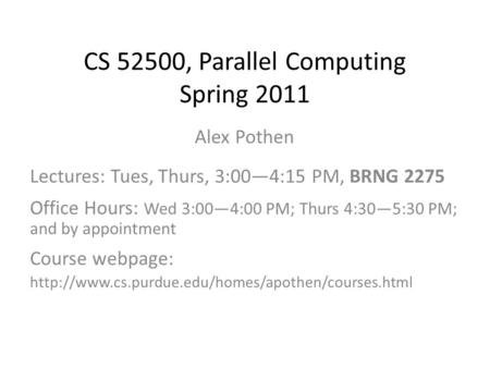 CS 52500, Parallel Computing Spring 2011 Alex Pothen Lectures: Tues, Thurs, 3:00—4:15 PM, BRNG 2275 Office Hours: Wed 3:00—4:00 PM; Thurs 4:30—5:30 PM;