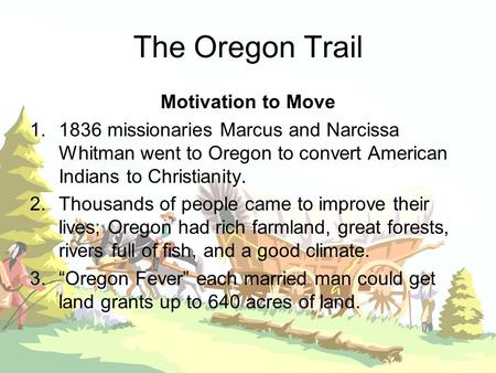 The Oregon Trail Motivation to Move 1.1836 missionaries Marcus and Narcissa Whitman went to Oregon to convert American Indians to Christianity. 2.Thousands.