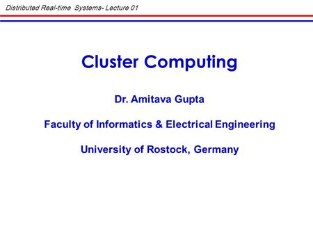 Distributed Real-time Systems- Lecture 01 Cluster Computing Dr. Amitava Gupta Faculty of Informatics & Electrical Engineering University of Rostock, Germany.
