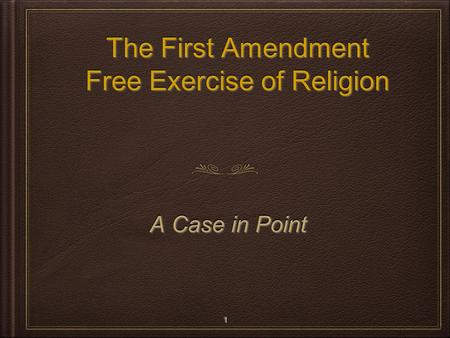 The First Amendment Free Exercise of Religion The First Amendment Free Exercise of Religion A Case in Point A Case in Point 1 1.