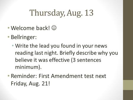 Thursday, Aug. 13 Welcome back! Bellringer: Write the lead you found in your news reading last night. Briefly describe why you believe it was effective.