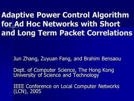 Adaptive Power Control Algorithm for Ad Hoc Networks with Short and Long Term Packet Correlations Jun Zhang, Zuyuan Fang, and Brahim Bensaou Dept. of Computer.