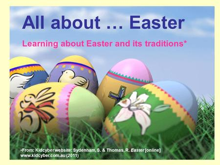 All about … Easter Learning about Easter and its traditions* From: Kidcyber website: Sydenham, S. & Thomas, R. Easter [online] www.kidcyber.com.au (2011)