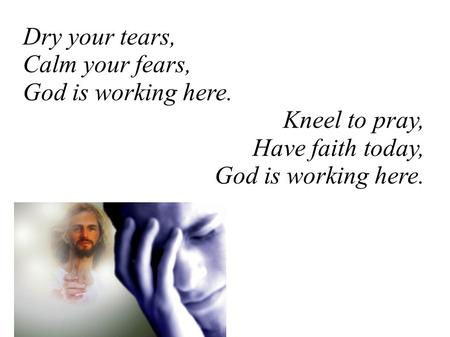 Dry your tears, Calm your fears, God is working here. Kneel to pray, Have faith today, God is working here.