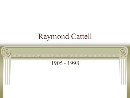 Raymond Cattell 1905 - 1998. Biography Born in Straffordshire, England, in 1905 Unusually serious for a young boy due to WWI Entered University of London.