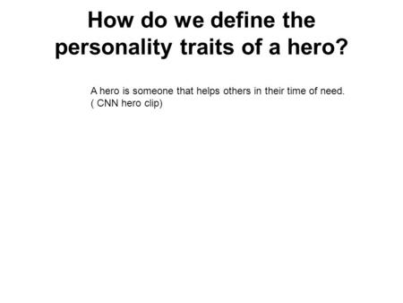 How do we define the personality traits of a hero? A hero is someone that helps others in their time of need. ( CNN hero clip)