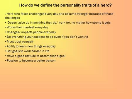 How do we define the personality traits of a hero? Hero who faces challenges every day and become stronger because of those challenges Doesn't give up.