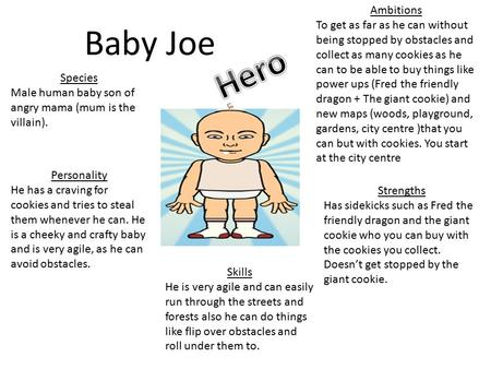 Baby Joe Species Male human baby son of angry mama (mum is the villain). Personality He has a craving for cookies and tries to steal them whenever he can.