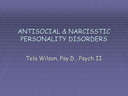 ANTISOCIAL & NARCISSTIC PERSONALITY DISORDERS Tela Wilson, Psy.D., Psych II.