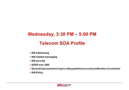 Wednesday, 3:30 PM – 5:00 PM Telecom SOA Profile  WS Addressing  WS reliable messaging  WS security  SOAP over JMS  General improvement of specs with.
