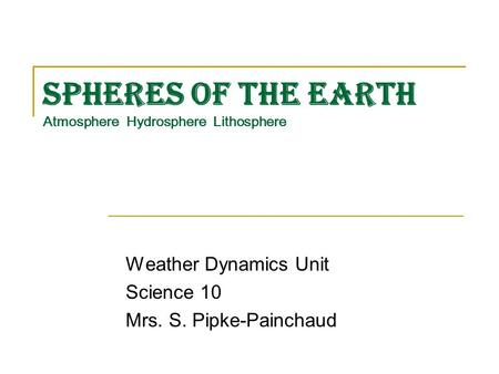 Spheres of the Earth Atmosphere Hydrosphere Lithosphere Weather Dynamics Unit Science 10 Mrs. S. Pipke-Painchaud.