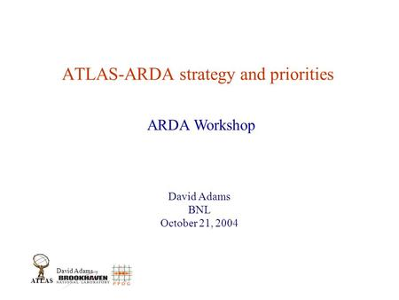 David Adams ATLAS ATLAS-ARDA strategy and priorities David Adams BNL October 21, 2004 ARDA Workshop.