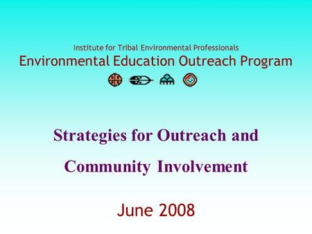 Institute for Tribal Environmental Professionals Environmental Education Outreach Program June 2008 Strategies for Outreach and Community Involvement.