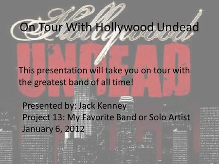 On Tour With Hollywood Undead This presentation will take you on tour with the greatest band of all time! Presented by: Jack Kenney Project 13: My Favorite.