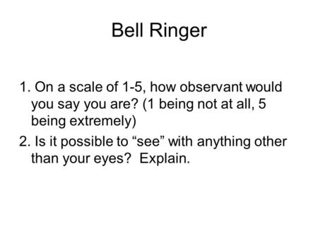 "Bell Ringer 1. On a scale of 1-5, how observant would you say you are? (1 being not at all, 5 being extremely) 2. Is it possible to ""see"" with anything."