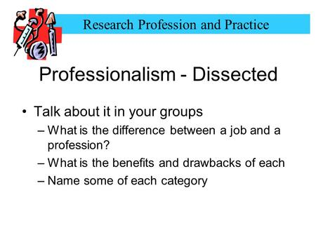 Research Profession and Practice Professionalism - Dissected Talk about it in your groups –What is the difference between a job and a profession? –What.
