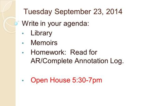 Tuesday September 23, 2014 Write in your agenda: Library Memoirs Homework: Read for AR/Complete Annotation Log. Open House 5:30-7pm.