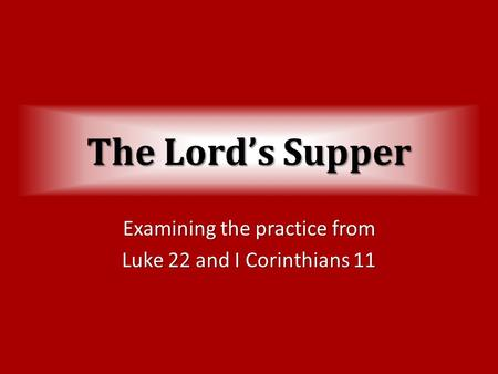 The Lord's Supper Examining the practice from Luke 22 and I Corinthians 11.