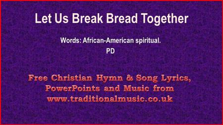 Let Us Break Bread Together Words: African-American spiritual. PD.
