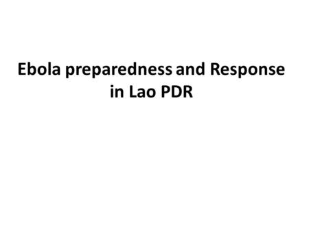 Ebola preparedness and Response in Lao PDR. Outline Objective The preparedness contingency plan Phase 1: Preparedness Phase 2: Contingency for response.