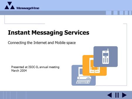Instant Messaging Services Connecting the Internet and Mobile space Presented at ISOC-IL annual meeting March 2004.