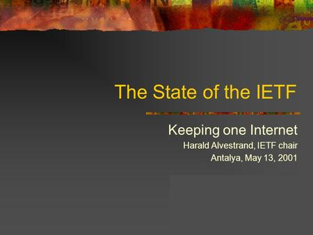The State of the IETF Keeping one Internet Harald Alvestrand, IETF chair Antalya, May 13, 2001.