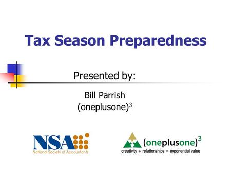 Tax Season Preparedness Presented by: Bill Parrish (oneplusone) 3.