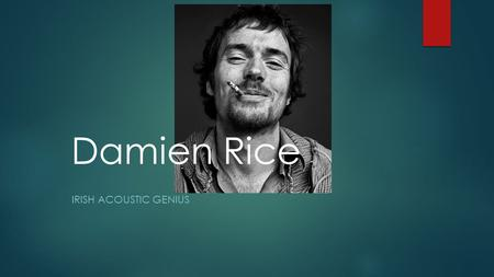 Damien Rice IRISH ACOUSTIC GENIUS. Overview  About the artist  First band  Brief discography  Solo career and collaboration  Recluse years  Trusty.